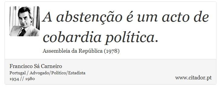 A abstenção é um acto de cobardia política. - Francisco Sá Carneiro - Frases