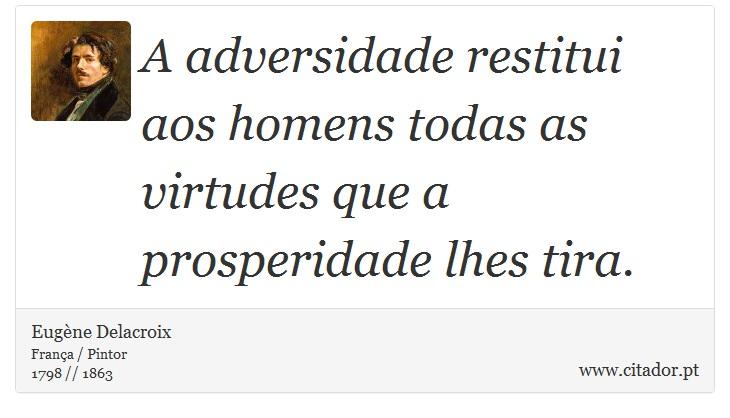 A adversidade restitui aos homens todas as virtudes que a prosperidade lhes tira. - Eugène Delacroix - Frases