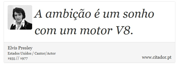 A ambição é um sonho com um motor V8. - Elvis Presley - Frases