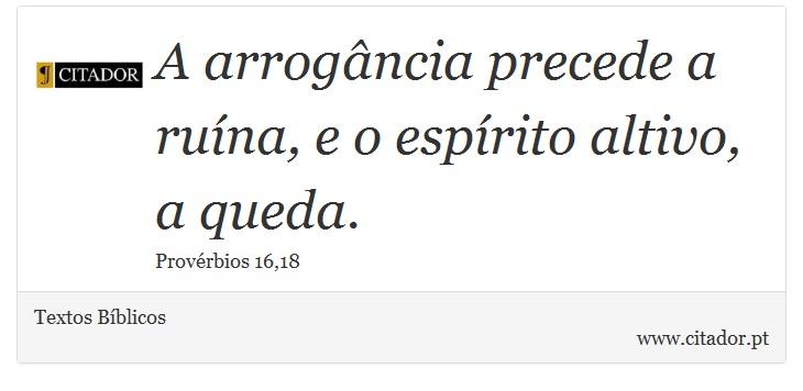 A arrogância precede a ruína, e o espírito altivo, a queda. - Textos Bíblicos - Frases