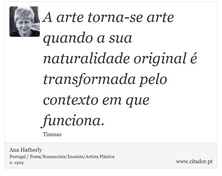 A arte torna-se arte quando a sua naturalidade original é transformada pelo contexto em que funciona. - Ana Hatherly - Frases