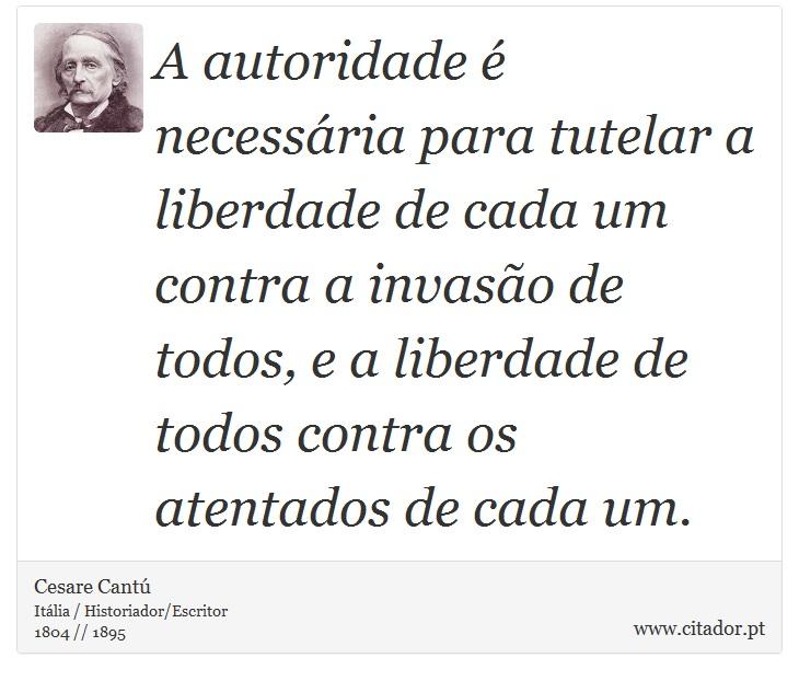 A autoridade é necessária para tutelar a liberdade de cada um contra a invasão de todos, e a liberdade de todos contra os atentados de cada um. - Cesare Cantú - Frases