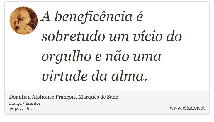 A beneficência  é sobretudo um vício do orgulho e não uma virtude da alma. - Doantien Alphonse François, Marquês de Sade - Frases