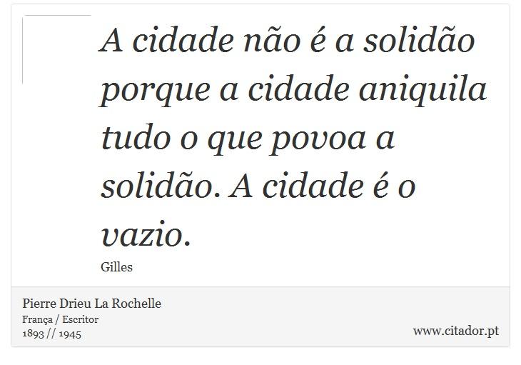 A cidade não é a solidão porque a cidade aniquila tudo o que povoa a solidão. A cidade é o vazio. - Pierre Drieu La Rochelle - Frases