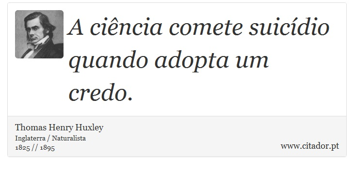 A ciência comete suicídio quando adopta um credo. - Thomas Henry Huxley - Frases