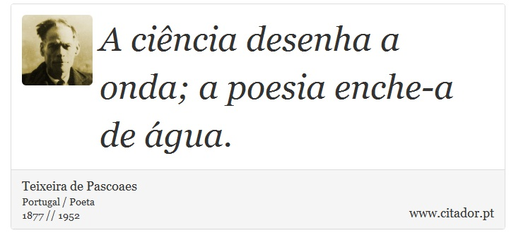 A ciência desenha a onda; a poesia enche-a de água. - Teixeira de Pascoaes - Frases