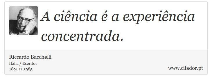 A ciência é a experiência concentrada. - Riccardo Bacchelli - Frases