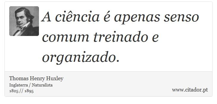 A ciência é apenas senso comum treinado e organizado. - Thomas Henry Huxley - Frases