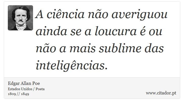 A ciência não averiguou ainda se a loucura é ou não a mais sublime das inteligências. - Edgar Allan Poe - Frases