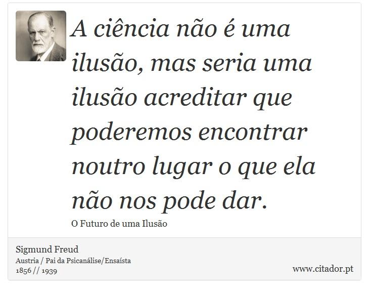 A ciência não é uma ilusão, mas seria uma ilusão acreditar que poderemos encontrar noutro lugar o que ela não nos pode dar. - Sigmund Freud - Frases