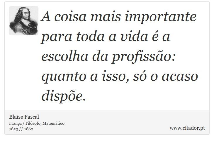 A coisa mais importante para toda a vida é a escolha da profissão: quanto a isso, só o acaso dispõe. - Blaise Pascal - Frases