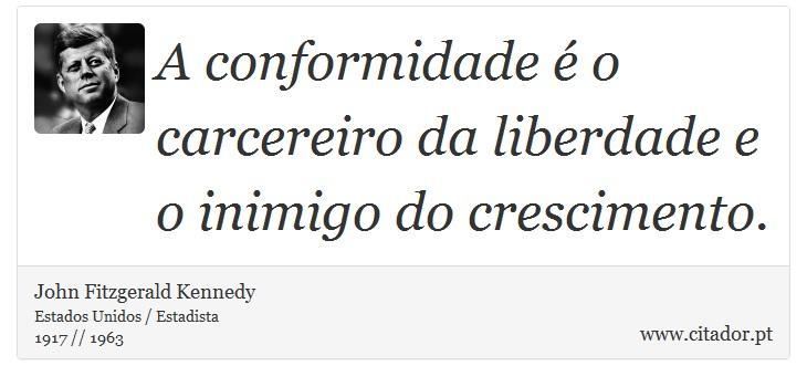 A conformidade é o carcereiro da liberdade e o inimigo do crescimento. - John Fitzgerald Kennedy - Frases