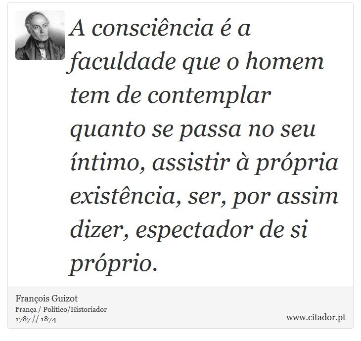 A consciência é a faculdade que o homem tem de contemplar quanto se passa no seu íntimo, assistir à própria existência, ser, por assim dizer, espectador de si próprio. - François Guizot - Frases