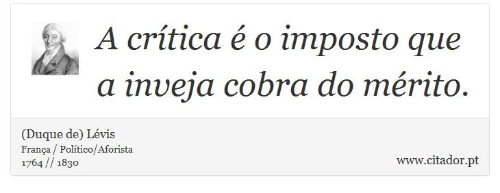 A crítica é o imposto que a inveja cobra do mérito. - (Duque de) Lévis - Frases