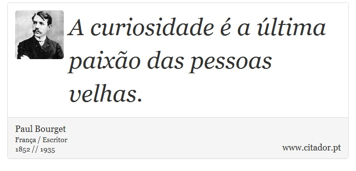 A curiosidade é a última paixão das pessoas velhas. - Paul Bourget - Frases