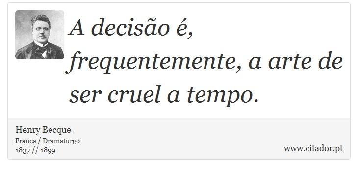 A decisão é, frequentemente, a arte de ser cruel a tempo. - Henry Becque - Frases