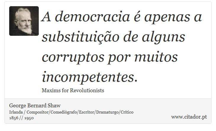 A democracia é apenas a substituição de alguns corruptos por muitos incompetentes. - George Bernard Shaw - Frases