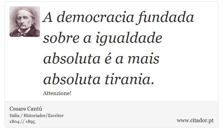 A democracia fundada sobre a igualdade absoluta é a mais absoluta tirania. - Cesare Cantú - Frases
