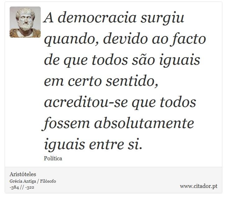 A democracia surgiu quando, devido ao facto de que todos são iguais em certo sentido, acreditou-se que todos fossem absolutamente iguais entre si. - Aristóteles - Frases
