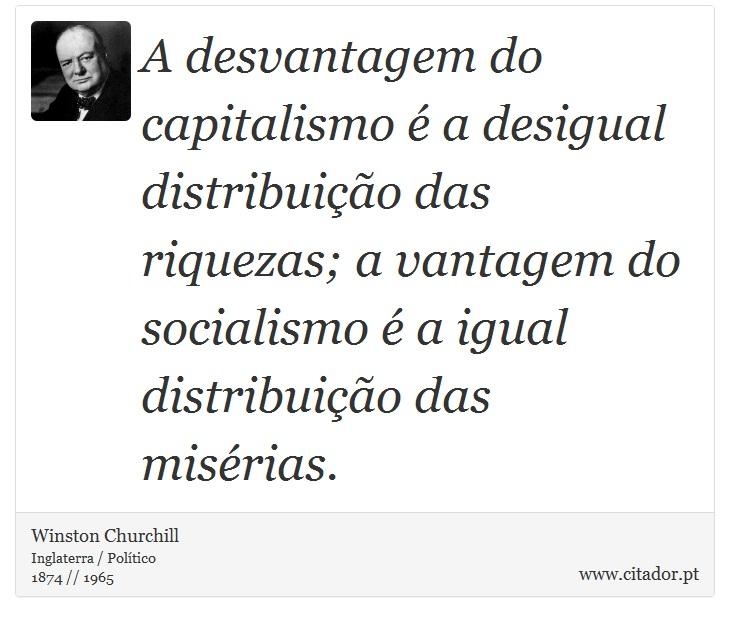 A desvantagem do capitalismo é a desigual distribuição das riquezas; a vantagem do socialismo é a igual distribuição das misérias. - Winston Churchill - Frases