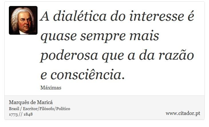 A dialética do interesse é quase sempre mais poderosa que a da razão e consciência. - Marquês de Maricá - Frases