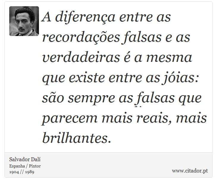 A diferença entre as recordações falsas e as verdadeiras é a mesma que existe entre as jóias: são sempre as falsas que parecem mais reais, mais brilhantes. - Salvador Dalí - Frases