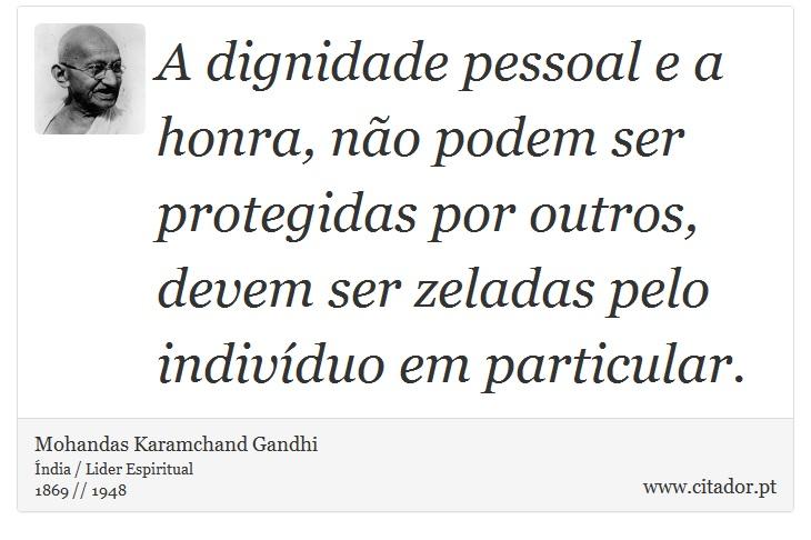 A dignidade pessoal e a honra, não podem ser protegidas por outros, devem ser zeladas pelo indivíduo em particular. - Mohandas Karamchand Gandhi - Frases