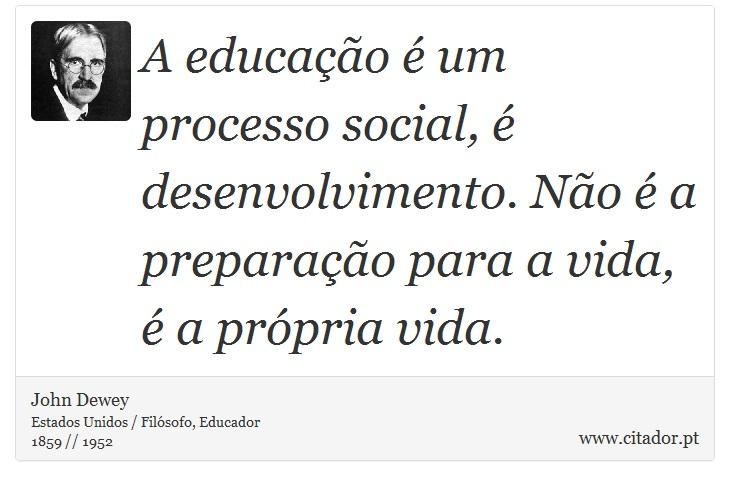 A educação é um processo social, é desenvolvimento. Não é a preparação para a vida, é a própria vida. - John Dewey - Frases