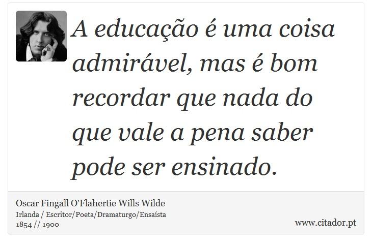 A educação é uma coisa admirável, mas é bom recordar que nada do que vale a pena saber pode ser ensinado. - Oscar Fingall O'Flahertie Wills Wilde - Frases