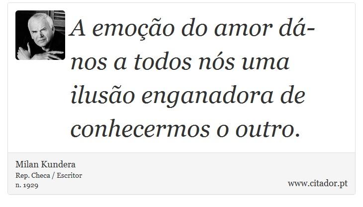 A emoção do amor dá-nos a todos nós uma ilusão enganadora de conhecermos o outro. - Milan Kundera - Frases