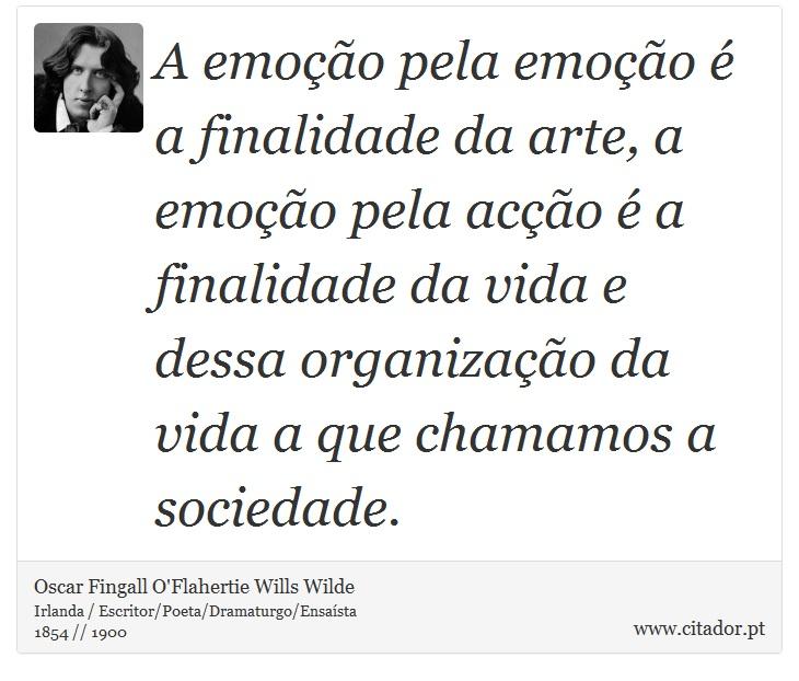 A emoção pela emoção é a finalidade da arte, a emoção pela acção é a finalidade da vida e dessa organização da vida a que chamamos a sociedade. - Oscar Fingall O'Flahertie Wills Wilde - Frases
