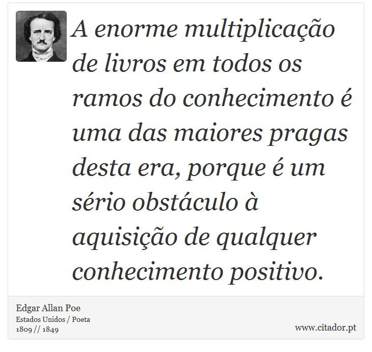 A enorme multiplicação de livros em todos os ramos do conhecimento é uma das maiores pragas desta era, porque é um sério obstáculo à aquisição de qualquer conhecimento positivo. - Edgar Allan Poe - Frases