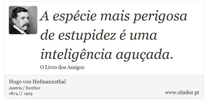A espécie mais perigosa de estupidez é uma inteligência aguçada. - Hugo von Hofmannsthal - Frases