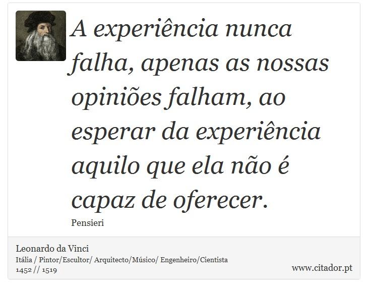 A experiência nunca falha, apenas as nossas opiniões falham, ao esperar da experiência aquilo que ela não é capaz de oferecer. - Leonardo da Vinci - Frases