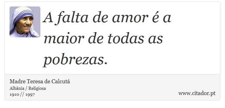 A falta de amor é a maior de todas as pobrezas. - Madre Teresa de Calcutá - Frases