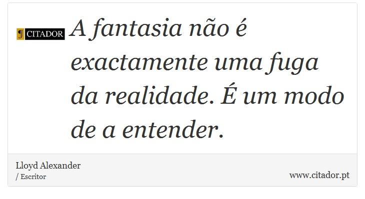 A fantasia não é exactamente uma fuga da realidade. É um modo de a entender. - Lloyd Alexander - Frases