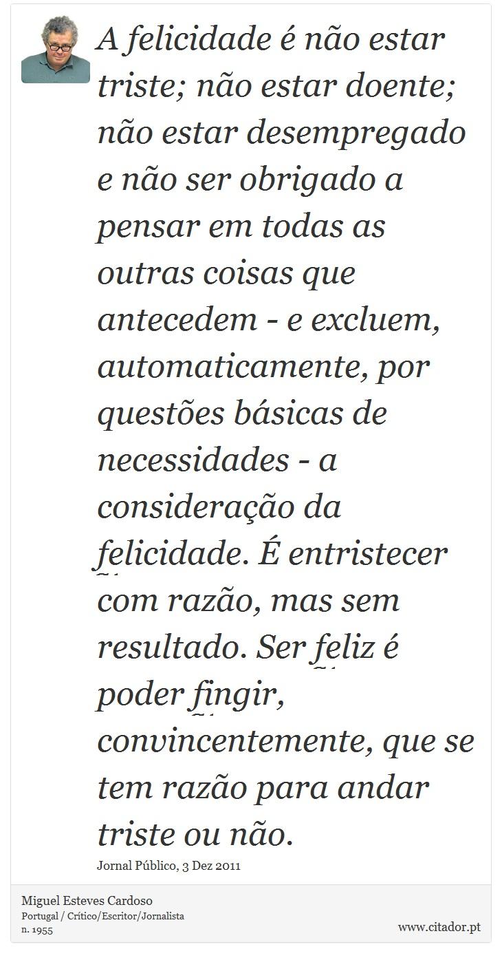 A felicidade é não estar triste; não estar doente; não estar desempregado e não ser obrigado a pensar em todas as outras coisas que antecedem - e excluem, automaticamente, por questões básicas de necessidades - a consideração da felicidade. É entristecer com razão, mas sem resultado. Ser feliz é poder fingir, convincentemente, que se tem razão para andar triste ou não. - Miguel Esteves Cardoso - Frases