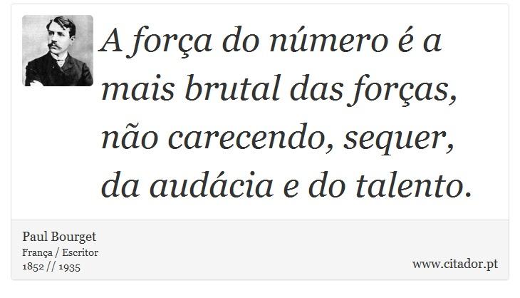 A força do número é a mais brutal das forças, não carecendo, sequer, da audácia e do talento. - Paul Bourget - Frases