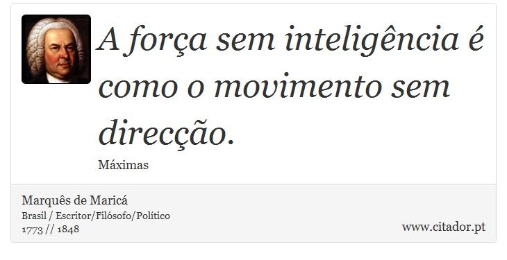 A força sem inteligência é como o movimento sem direcção. - Marquês de Maricá - Frases