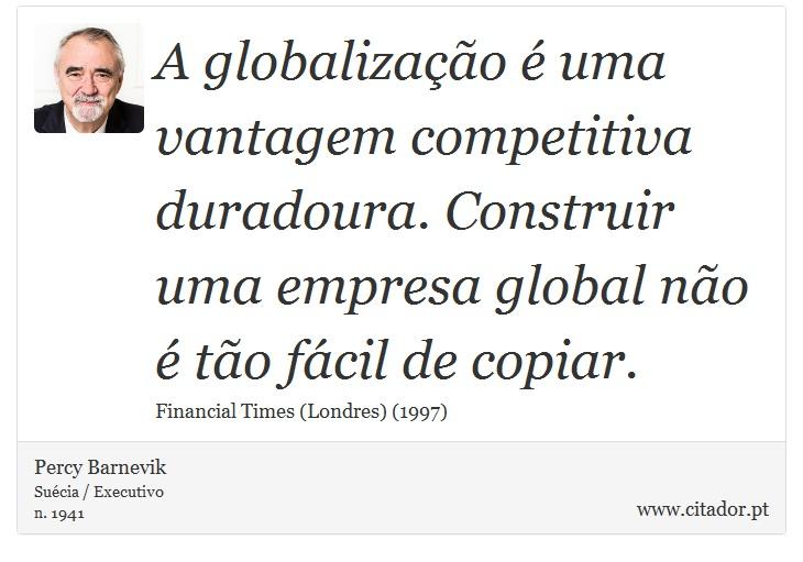 A globalização é uma vantagem competitiva duradoura. Construir uma empresa global não é tão fácil de copiar. - Percy Barnevik - Frases