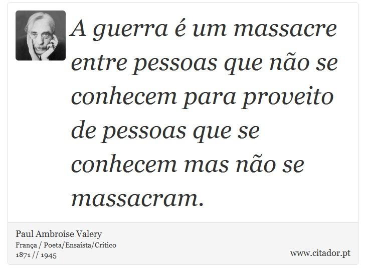 A guerra é um massacre entre pessoas que não se conhecem para proveito de pessoas que se conhecem mas não se massacram. - Paul Ambroise Valery - Frases