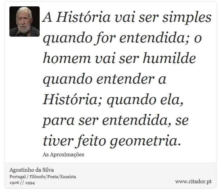 A História vai ser simples quando for entendida; o homem vai ser humilde quando entender a História; quando ela, para ser entendida, se tiver feito geometria. - Agostinho da Silva - Frases
