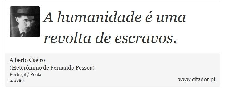 A humanidade é uma revolta de escravos. - Alberto Caeiro<BR>(Heterónimo de Fernando Pessoa) - Frases