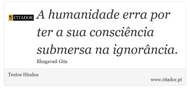 A humanidade erra por ter a sua consciência submersa na ignorância. - Textos Hindus - Frases