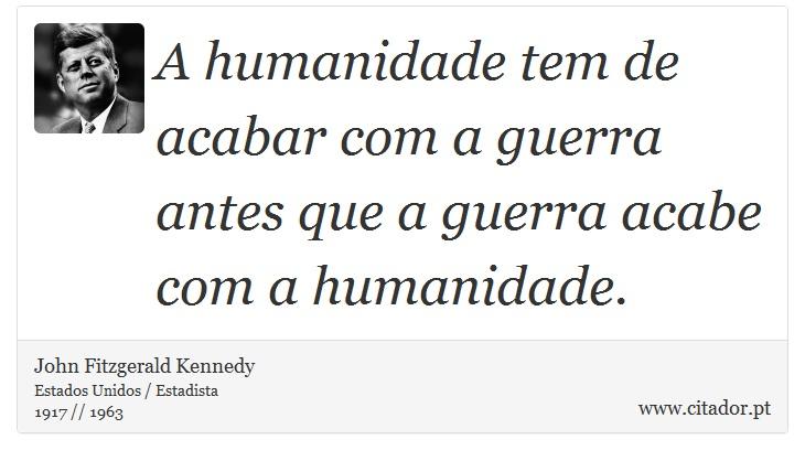 A humanidade tem de acabar com a guerra antes que a guerra acabe com a humanidade. - John Fitzgerald Kennedy - Frases