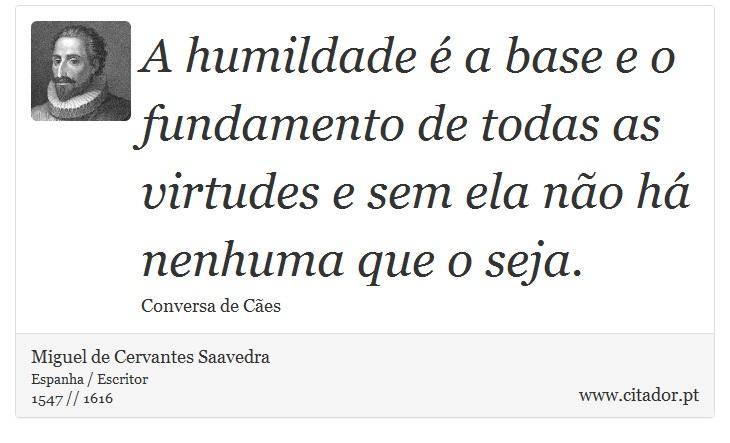 A humildade é a base e o fundamento de todas as virtudes e sem ela não há nenhuma que o seja. - Miguel de Cervantes Saavedra - Frases