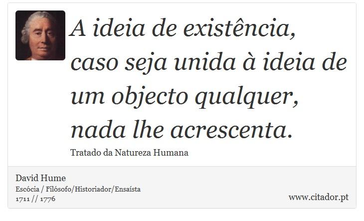 A ideia de existência, caso seja unida à ideia de um objecto qualquer, nada lhe acrescenta. - David Hume - Frases