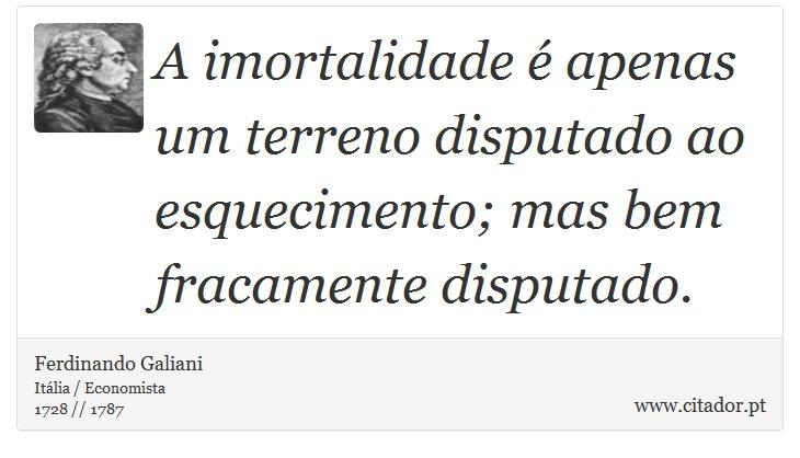 A imortalidade é apenas um terreno disputado ao esquecimento; mas bem fracamente disputado. - Ferdinando Galiani - Frases