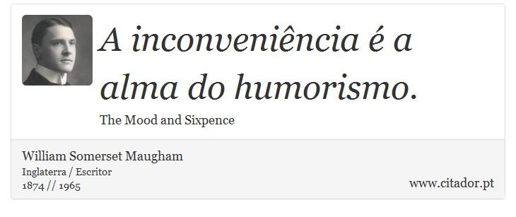 A inconveniência é a alma do humorismo. - William Somerset  Maugham - Frases