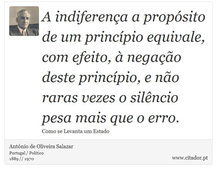 A indiferença a propósito de um princípio equivale, com efeito, à negação deste princípio, e não raras vezes o silêncio pesa mais que o erro. - António de Oliveira Salazar - Frases